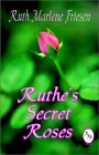Ruthe's Secret Roses - by Ruth Marlene Friesen - now available in print at BookLocker.com!